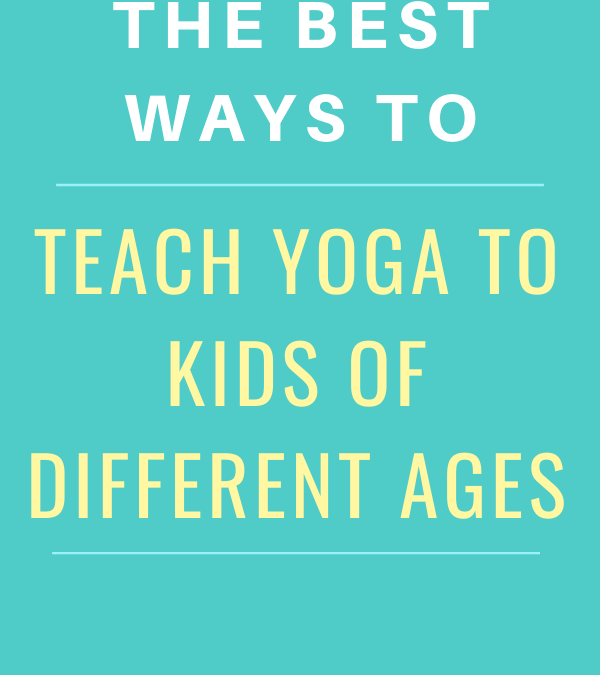 The Best Ways to Teach Yoga to Different Ages of Kids